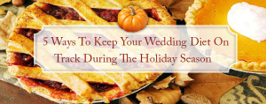 5 ways to keep your wedding diet on track during the holiday season