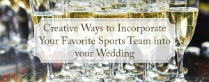 creative ways to incorporate your favorite sports team into your wedding